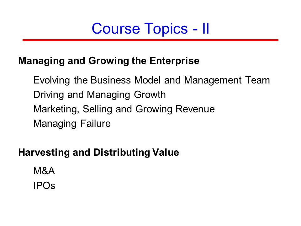 Course Topics - II Managing and Growing the Enterprise Evolving the Business Model and Management Team Driving and Managing Growth Marketing, Selling