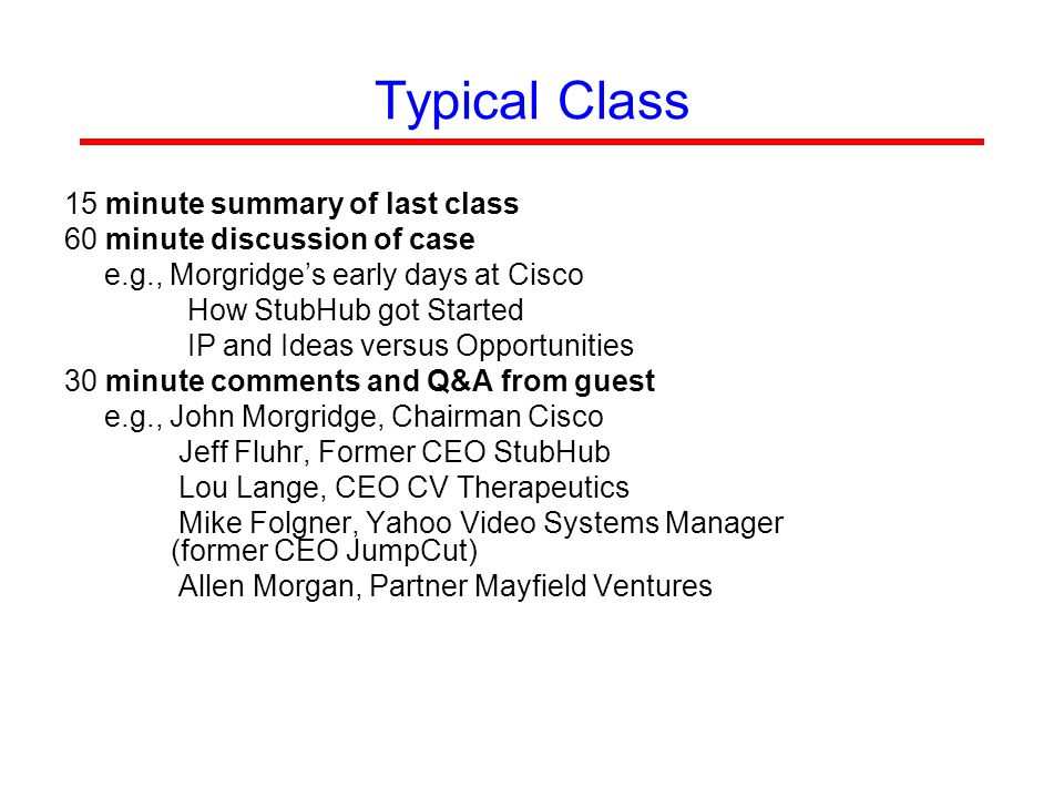 Typical Class 15 minute summary of last class 60 minute discussion of case e.g., Morgridge's early days at Cisco How StubHub got Started IP and Ideas versus Opportunities 30 minute comments and Q&A from guest e.g., John Morgridge, Chairman Cisco Jeff Fluhr, Former CEO StubHub Lou Lange, CEO CV Therapeutics Mike Folgner, Yahoo Video Systems Manager (former CEO JumpCut) Allen Morgan, Partner Mayfield Ventures