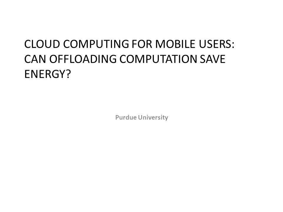 CLOUD COMPUTING FOR MOBILE USERS: CAN OFFLOADING COMPUTATION SAVE ENERGY? Purdue University