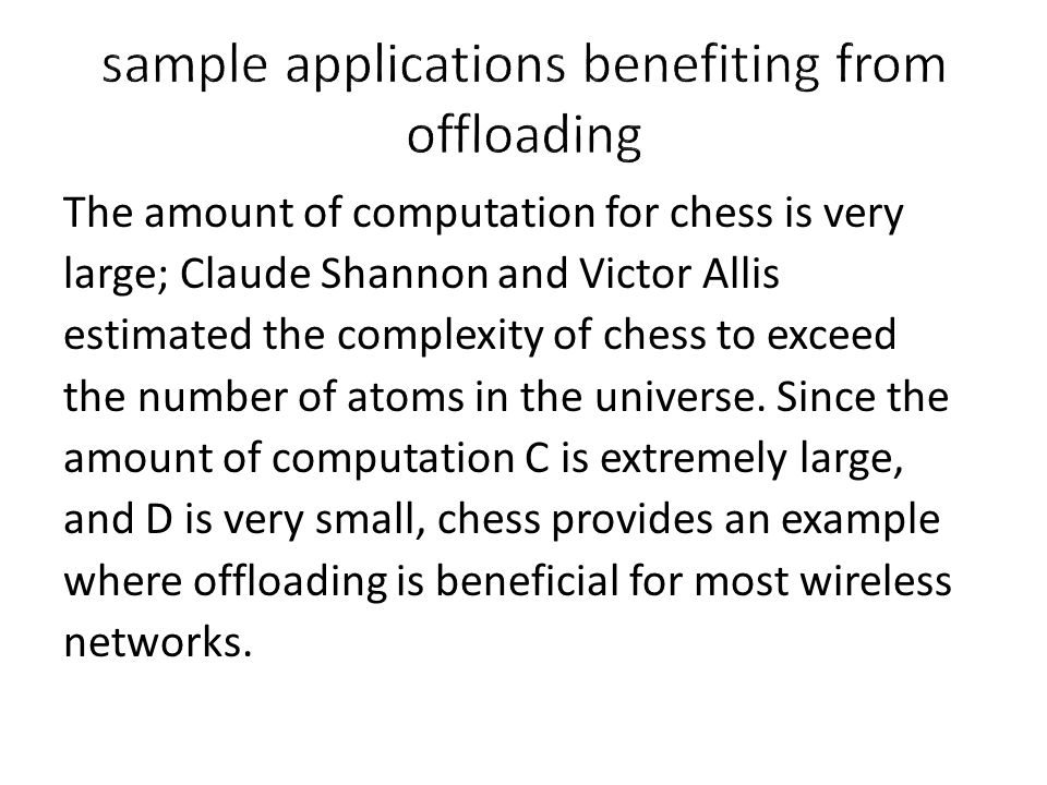 The amount of computation for chess is very large; Claude Shannon and Victor Allis estimated the complexity of chess to exceed the number of atoms in