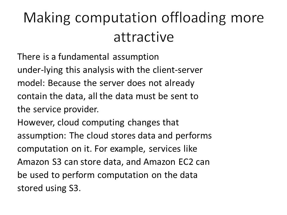 There is a fundamental assumption under-lying this analysis with the client-server model: Because the server does not already contain the data, all th
