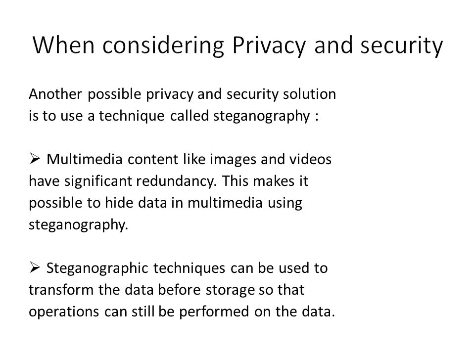 Another possible privacy and security solution is to use a technique called steganography :  Multimedia content like images and videos have significa