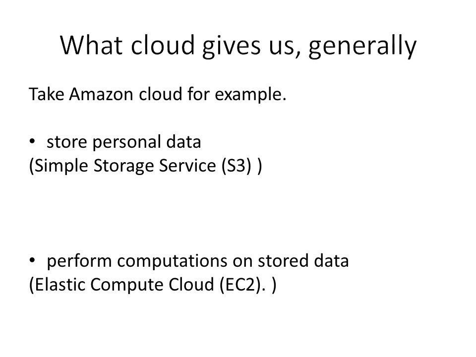 Take Amazon cloud for example. store personal data (Simple Storage Service (S3) ) perform computations on stored data (Elastic Compute Cloud (EC2). )