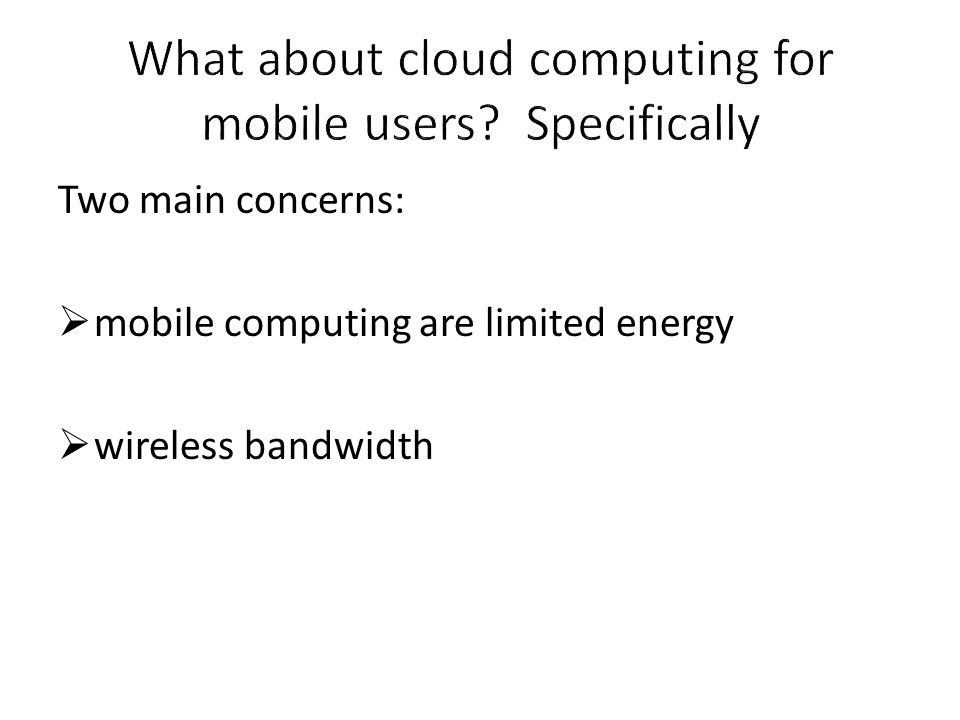 Two main concerns:  mobile computing are limited energy  wireless bandwidth