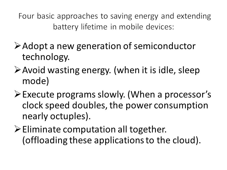  Adopt a new generation of semiconductor technology.  Avoid wasting energy. (when it is idle, sleep mode)  Execute programs slowly. (When a process