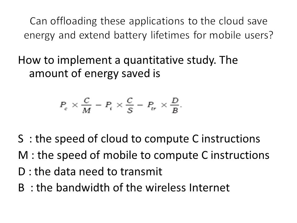 How to implement a quantitative study. The amount of energy saved is S : the speed of cloud to compute C instructions M : the speed of mobile to compu