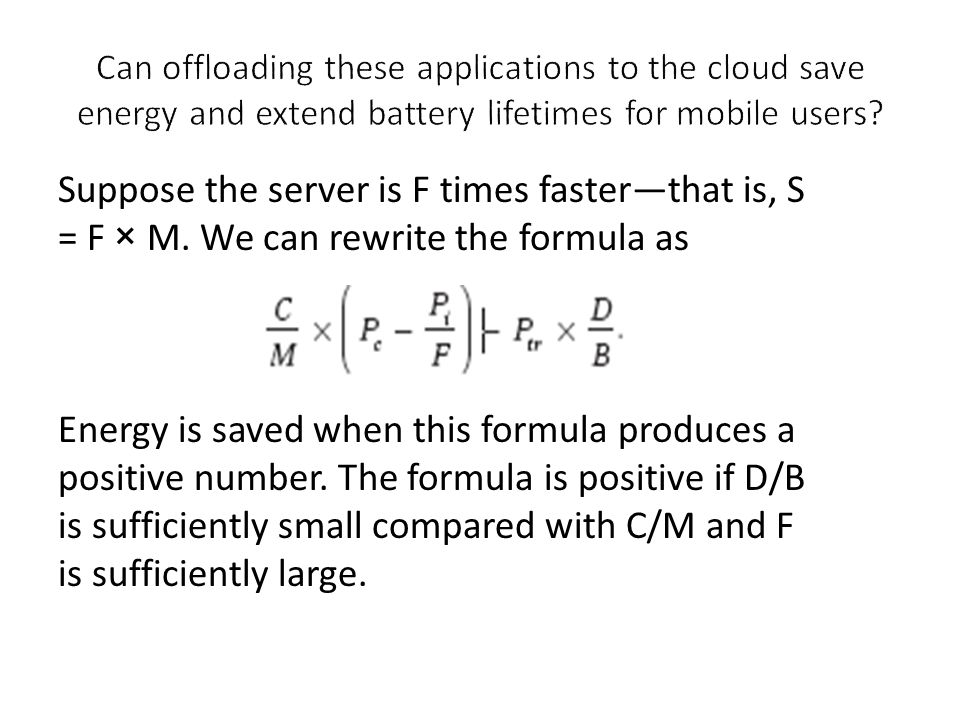 Suppose the server is F times faster—that is, S = F × M. We can rewrite the formula as Energy is saved when this formula produces a positive number. T