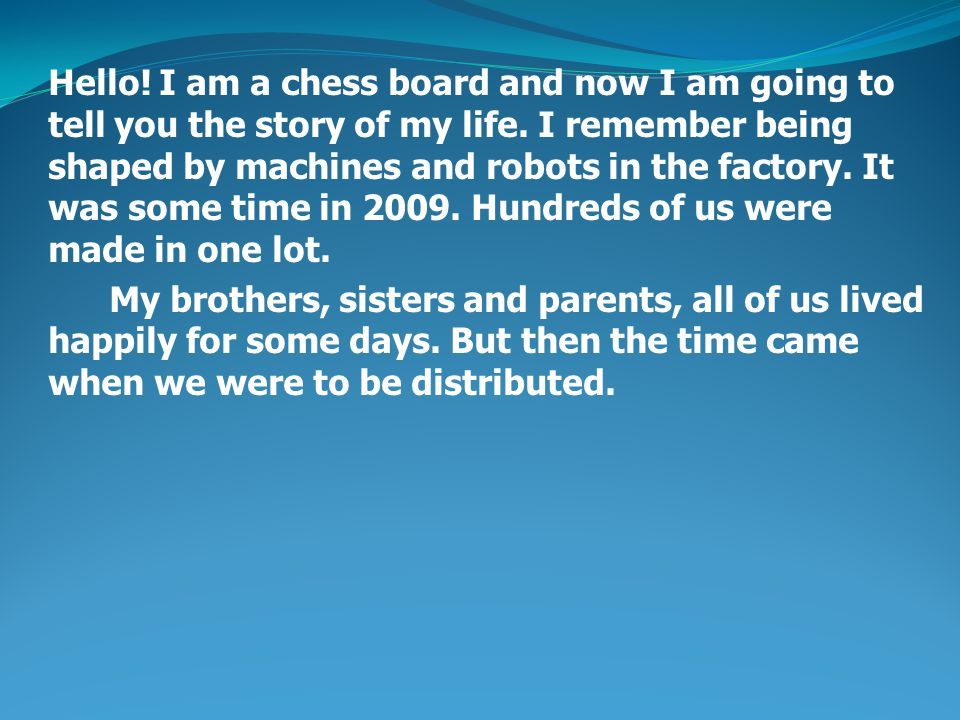 Hello. I am a chess board and now I am going to tell you the story of my life.