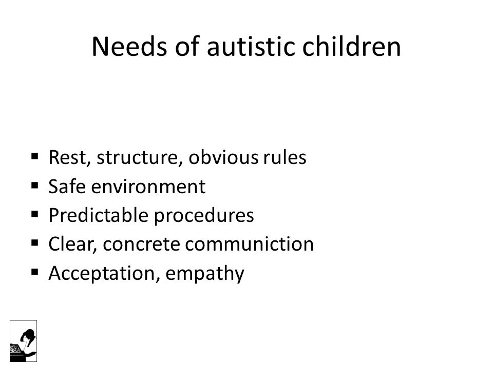 Needs of autistic children  Rest, structure, obvious rules  Safe environment  Predictable procedures  Clear, concrete communiction  Acceptation, empathy