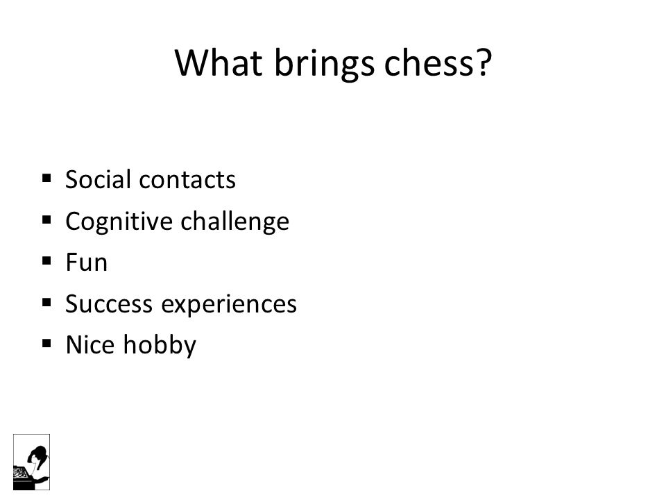 What brings chess?  Social contacts  Cognitive challenge  Fun  Success experiences  Nice hobby