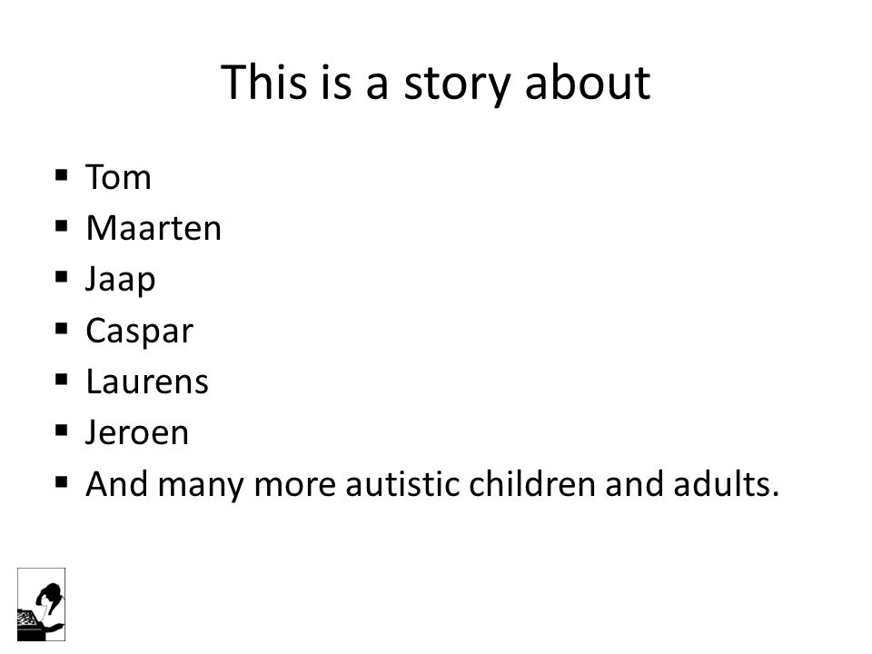 This is a story about  Tom  Maarten  Jaap  Caspar  Laurens  Jeroen  And many more autistic children and adults.