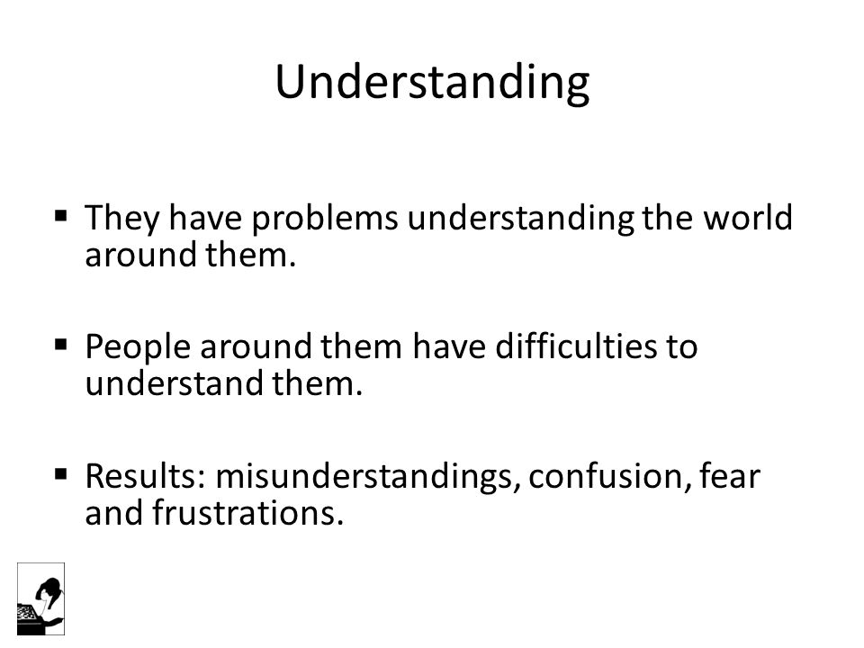 Understanding  They have problems understanding the world around them.