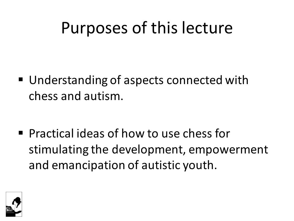Purposes of this lecture  Understanding of aspects connected with chess and autism.