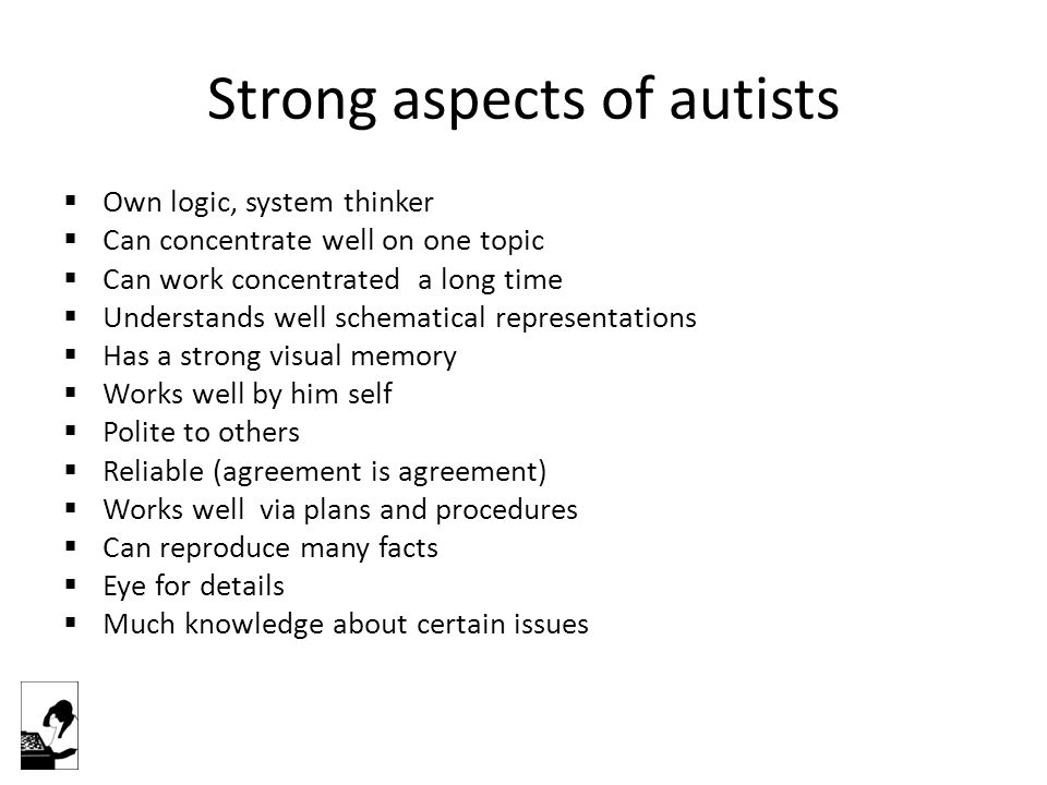 Strong aspects of autists  Own logic, system thinker  Can concentrate well on one topic  Can work concentrated a long time  Understands well schematical representations  Has a strong visual memory  Works well by him self  Polite to others  Reliable (agreement is agreement)  Works well via plans and procedures  Can reproduce many facts  Eye for details  Much knowledge about certain issues