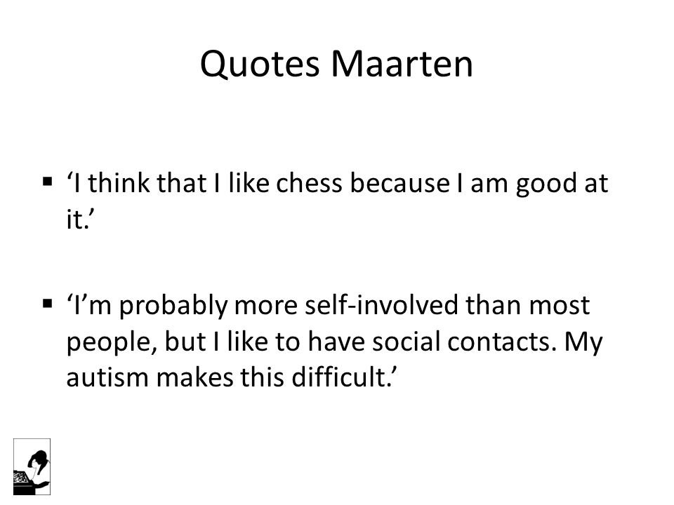 Quotes Maarten  'I think that I like chess because I am good at it.'  'I'm probably more self-involved than most people, but I like to have social contacts.