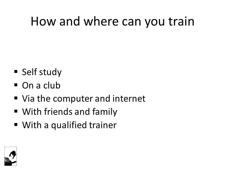How and where can you train  Self study  On a club  Via the computer and internet  With friends and family  With a qualified trainer