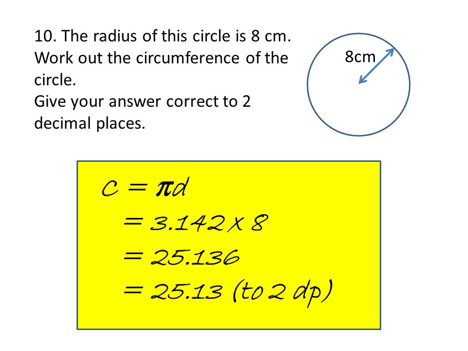 10. The radius of this circle is 8 cm. Work out the circumference of the circle. Give your answer correct to 2 decimal places. 8cm C = πd = 3.142 x 8