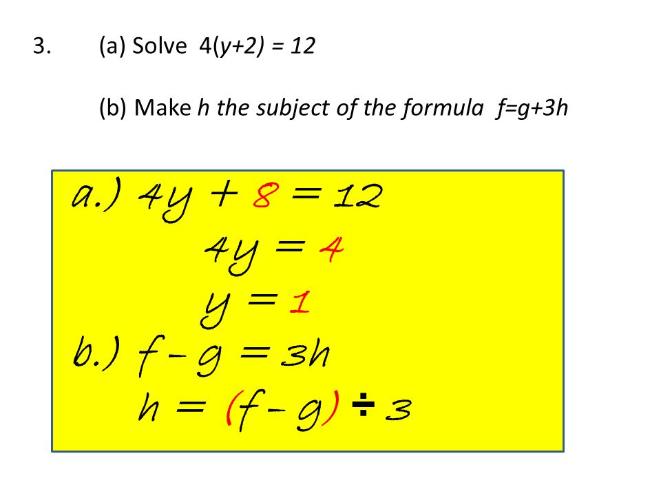 3. (a) Solve 4(y+2) = 12 (b) Make h the subject of the formula f=g+3h a.) 4y + 8 = 12 4y = 4 y = 1 b.)f – g = 3h h = (f – g) ÷ 3
