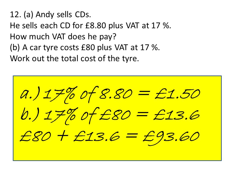 12. (a) Andy sells CDs. He sells each CD for £8.80 plus VAT at 17 %. How much VAT does he pay? (b) A car tyre costs £80 plus VAT at 17 %. Work out the