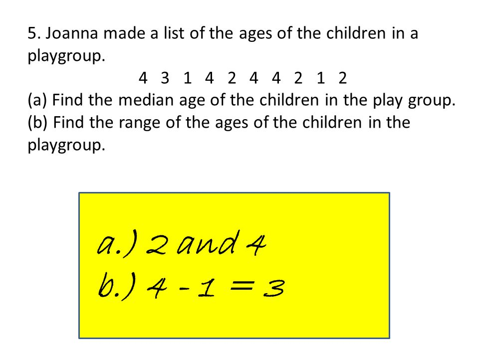 5. Joanna made a list of the ages of the children in a playgroup. 4 3 1 4 2 4 4 2 1 2 (a) Find the median age of the children in the play group. (b) F