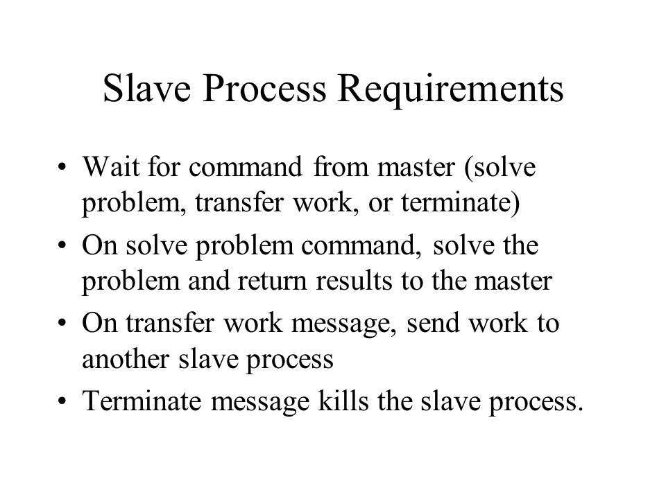 Slave Process Requirements Wait for command from master (solve problem, transfer work, or terminate) On solve problem command, solve the problem and return results to the master On transfer work message, send work to another slave process Terminate message kills the slave process.