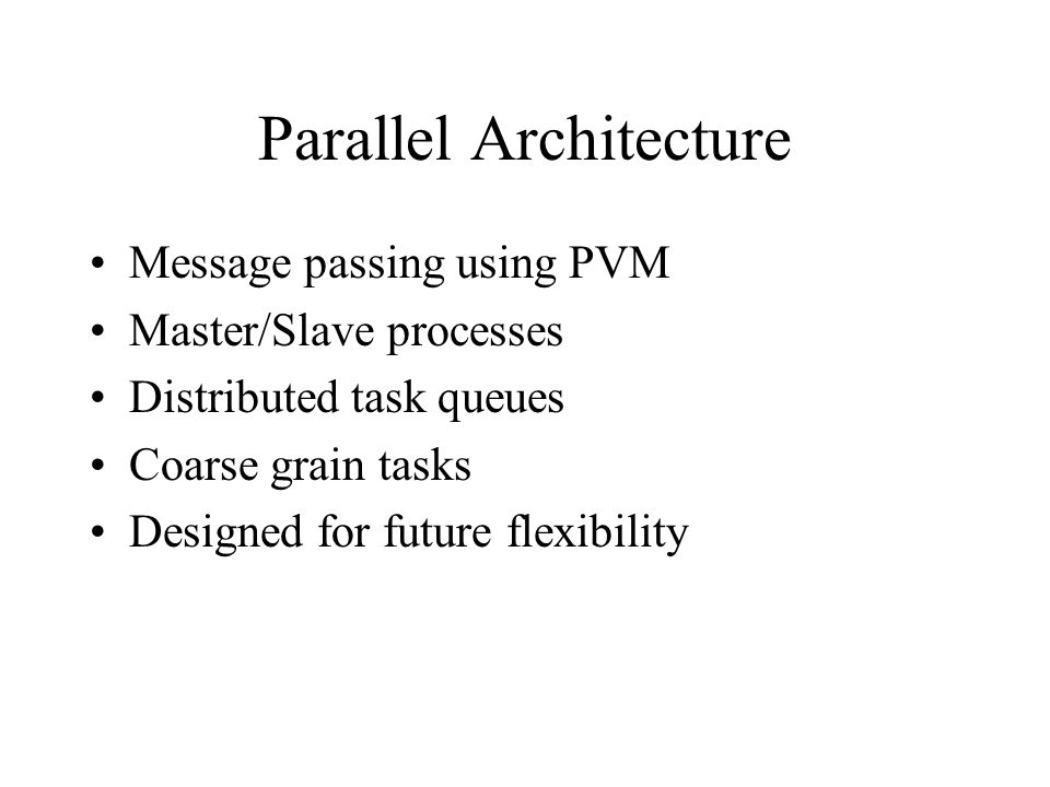 Parallel Architecture Message passing using PVM Master/Slave processes Distributed task queues Coarse grain tasks Designed for future flexibility