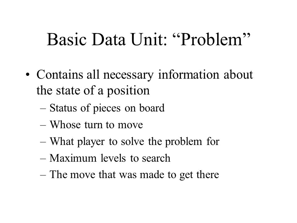 Basic Data Unit: Problem Contains all necessary information about the state of a position –Status of pieces on board –Whose turn to move –What player to solve the problem for –Maximum levels to search –The move that was made to get there