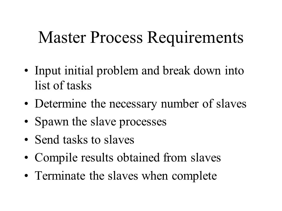 Master Process Requirements Input initial problem and break down into list of tasks Determine the necessary number of slaves Spawn the slave processes Send tasks to slaves Compile results obtained from slaves Terminate the slaves when complete