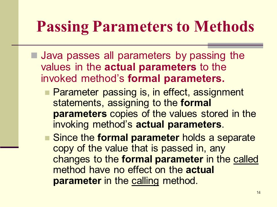 14 Passing Parameters to Methods Java passes all parameters by passing the values in the actual parameters to the invoked method's formal parameters.