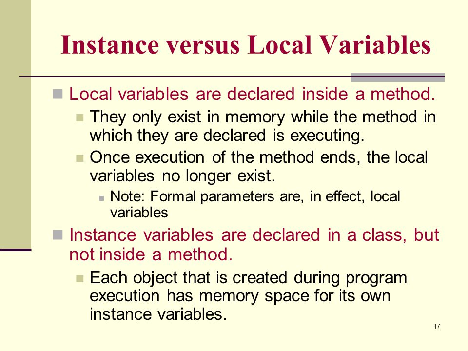 17 Instance versus Local Variables Local variables are declared inside a method. They only exist in memory while the method in which they are declared