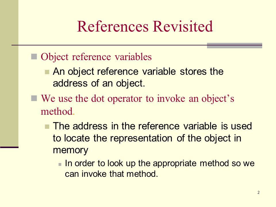 2 References Revisited Object reference variables An object reference variable stores the address of an object. We use the dot operator to invoke an o