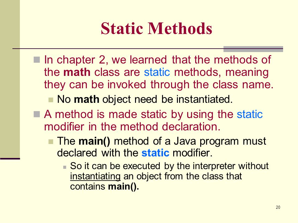 20 Static Methods In chapter 2, we learned that the methods of the math class are static methods, meaning they can be invoked through the class name.