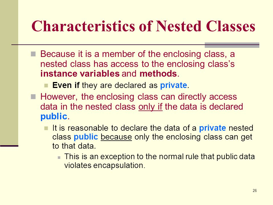 26 Characteristics of Nested Classes Because it is a member of the enclosing class, a nested class has access to the enclosing class's instance variab
