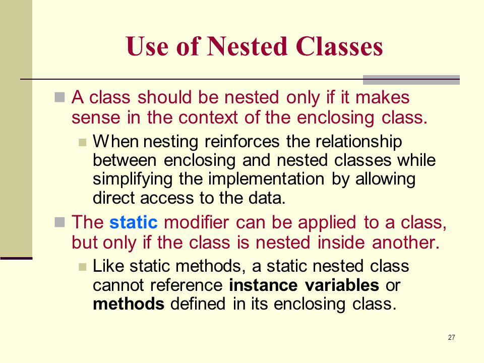 27 Use of Nested Classes A class should be nested only if it makes sense in the context of the enclosing class. When nesting reinforces the relationsh