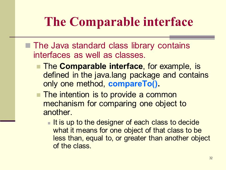 32 The Comparable interface The Java standard class library contains interfaces as well as classes. The Comparable interface, for example, is defined