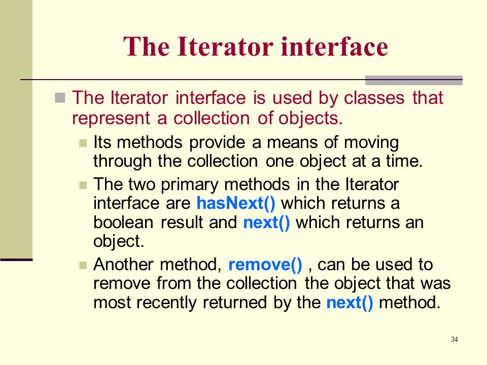 34 The Iterator interface The Iterator interface is used by classes that represent a collection of objects. Its methods provide a means of moving thro