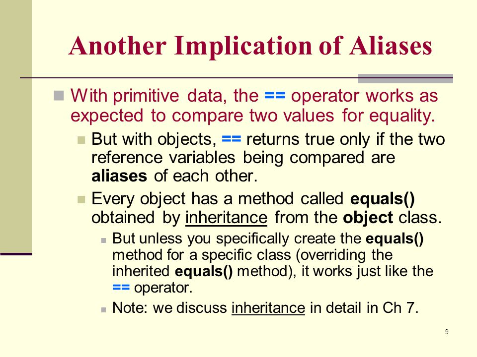 9 Another Implication of Aliases With primitive data, the == operator works as expected to compare two values for equality. But with objects, == retur