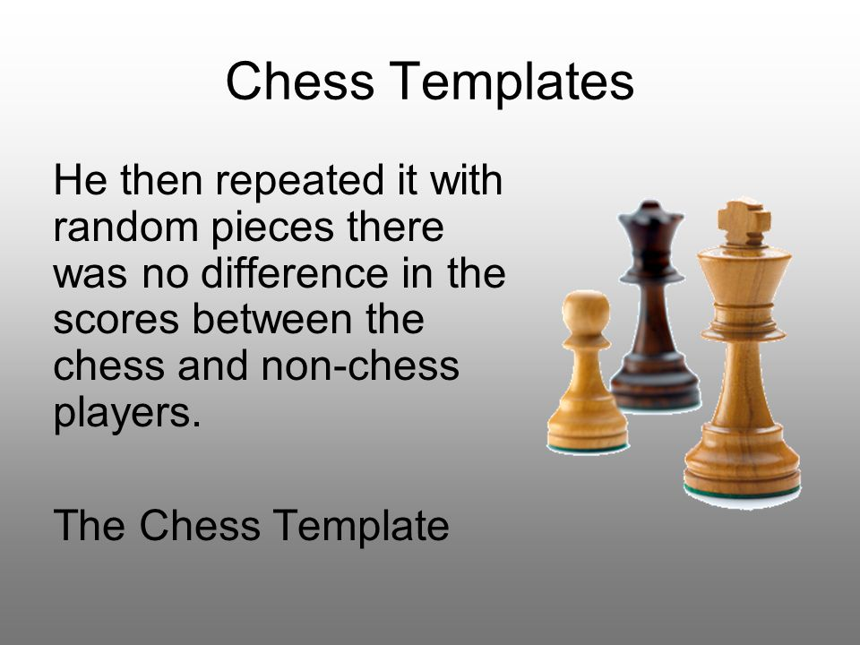 Chess Templates He then repeated it with random pieces there was no difference in the scores between the chess and non-chess players.