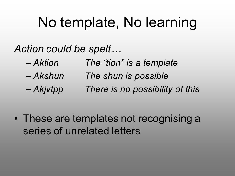 No template, No learning Action could be spelt… –AktionThe tion is a template –Akshun The shun is possible –Akjvtpp There is no possibility of this These are templates not recognising a series of unrelated letters