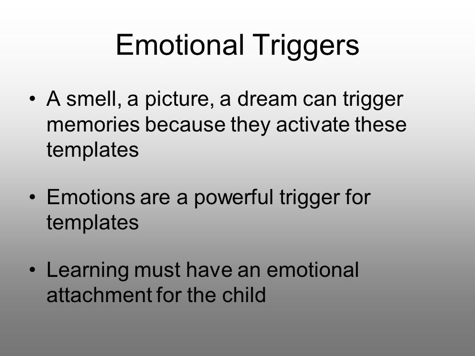 Emotional Triggers A smell, a picture, a dream can trigger memories because they activate these templates Emotions are a powerful trigger for templates Learning must have an emotional attachment for the child
