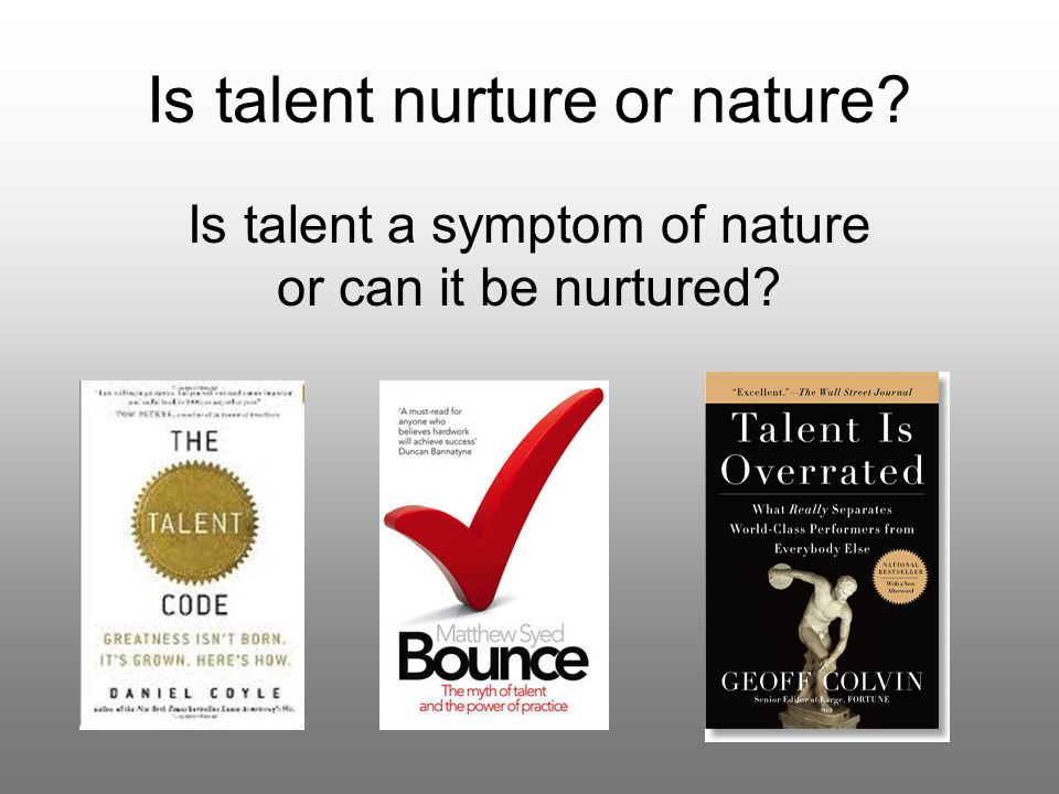 Is talent nurture or nature? Is talent a symptom of nature or can it be nurtured?
