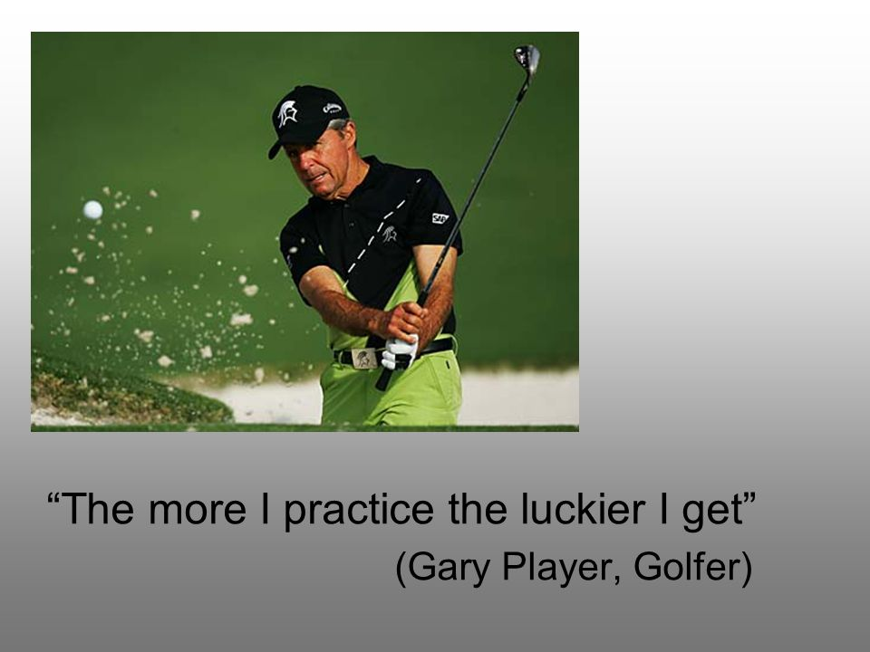 The more I practice the luckier I get (Gary Player, Golfer)