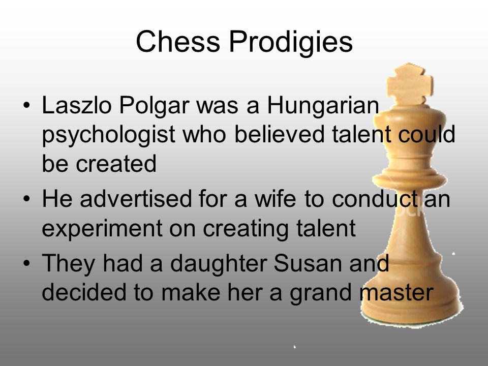 Chess Prodigies Laszlo Polgar was a Hungarian psychologist who believed talent could be created He advertised for a wife to conduct an experiment on creating talent They had a daughter Susan and decided to make her a grand master