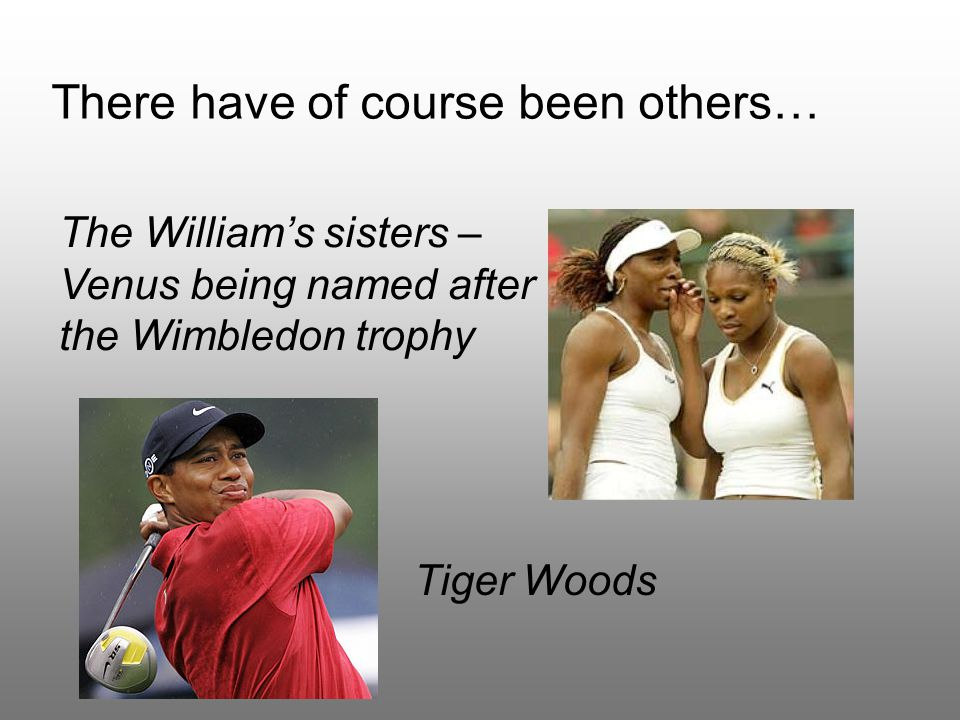 There have of course been others… The William's sisters – Venus being named after the Wimbledon trophy Tiger Woods