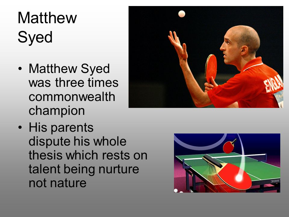 Matthew Syed Matthew Syed was three times commonwealth champion His parents dispute his whole thesis which rests on talent being nurture not nature
