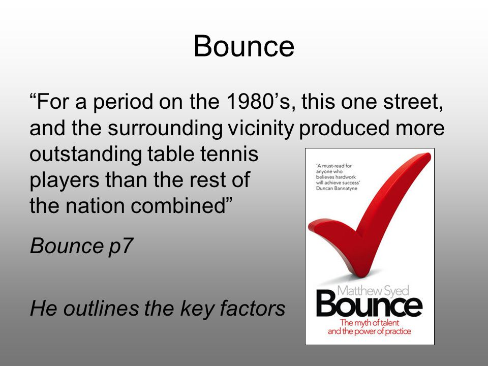 Bounce For a period on the 1980's, this one street, and the surrounding vicinity produced more outstanding table tennis players than the rest of the nation combined Bounce p7 He outlines the key factors