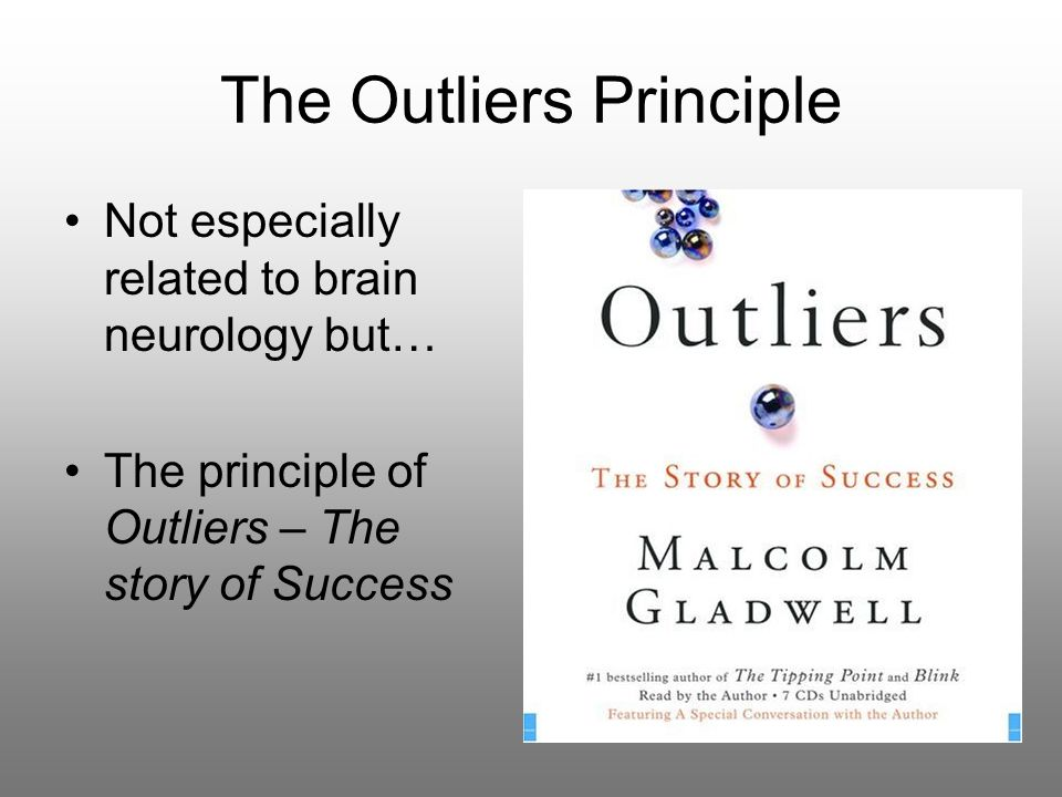 The Outliers Principle Not especially related to brain neurology but… The principle of Outliers – The story of Success