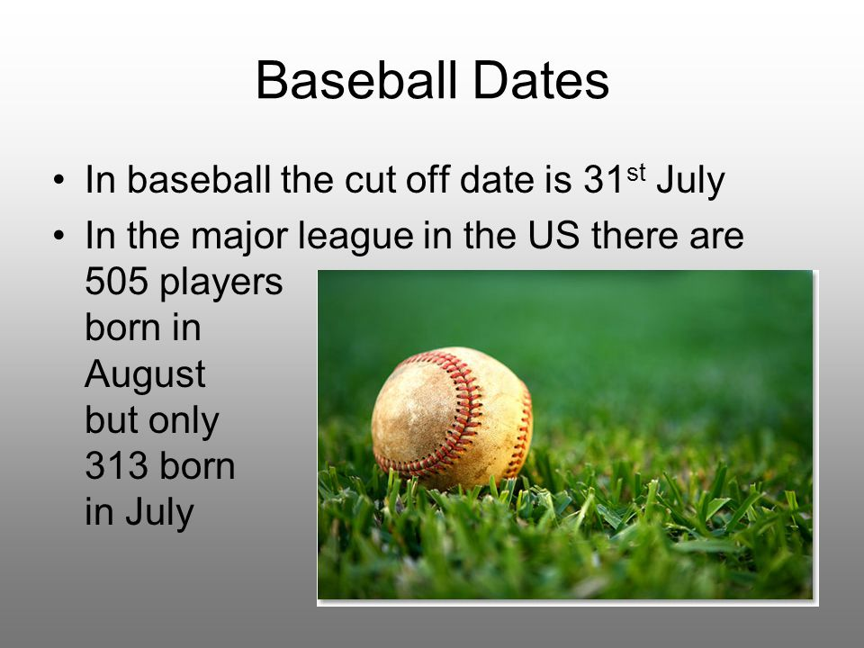 Baseball Dates In baseball the cut off date is 31 st July In the major league in the US there are 505 players born in August but only 313 born in July