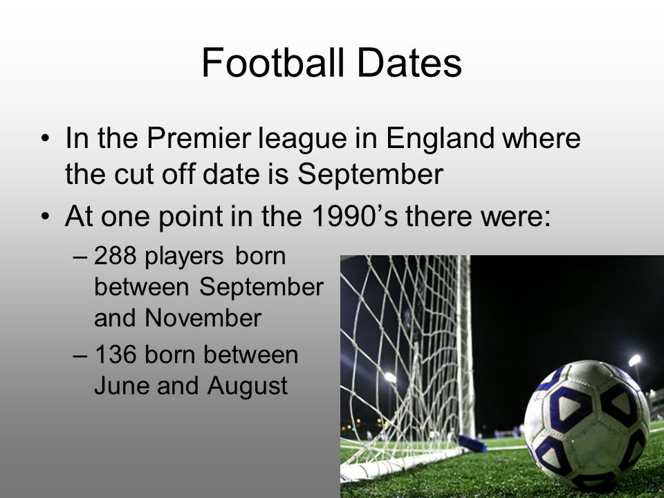 Football Dates In the Premier league in England where the cut off date is September At one point in the 1990's there were: –288 players born between September and November –136 born between June and August