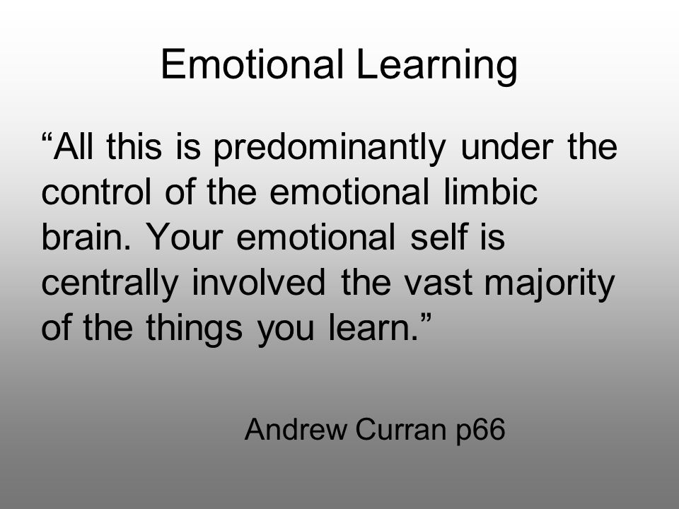 Emotional Learning All this is predominantly under the control of the emotional limbic brain.